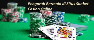 Pengaruh Bermain di Situs Sbobet Casino Online