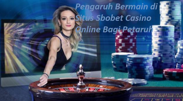 Pengaruh Bermain di Situs Sbobet Casino Online Bagi Petaruh