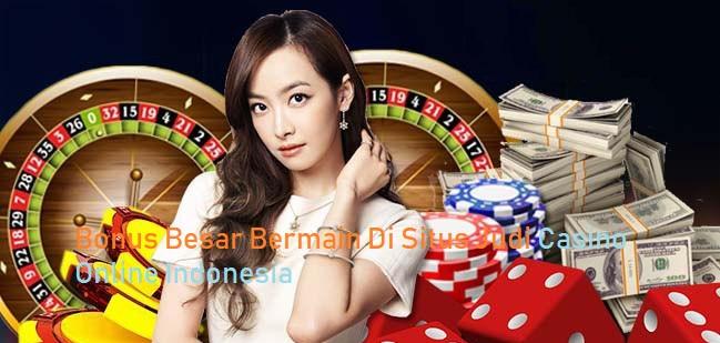 Bonus Besar Di Situs Judi Casino Online Indonesia