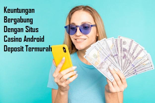 Keuntungan Bergabung Dengan Situs Casino Android Deposit Termurah